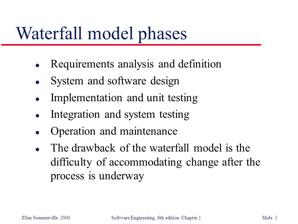 ©Ian Sommerville 2000 Software Engineering, 6th edition. Chapter 1 Slide 5 Waterfall model phases l Requirements analysis and definition l System and