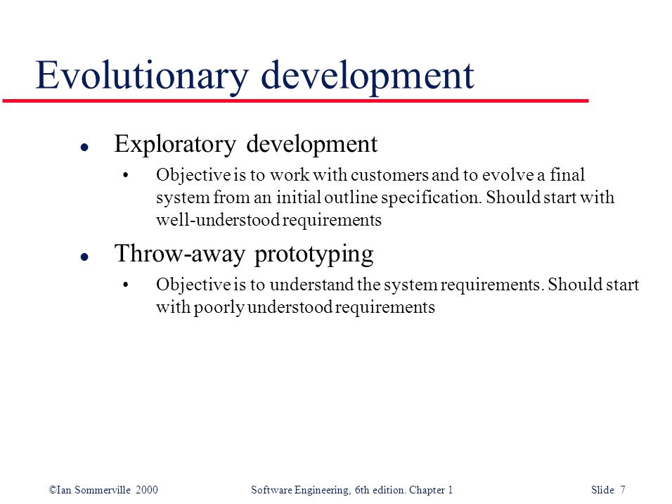 ©Ian Sommerville 2000 Software Engineering, 6th edition. Chapter 1 Slide 7 Evolutionary development l Exploratory development Objective is to work wit
