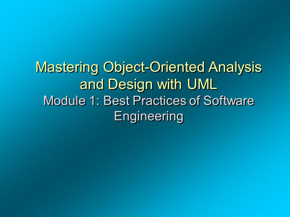 Mastering Object-Oriented Analysis and Design with UML Module 1: Best Practices of Software Engineering Mastering Object-Oriented Analysis and Design with UML Module 1: Best Practices of Software Engineering