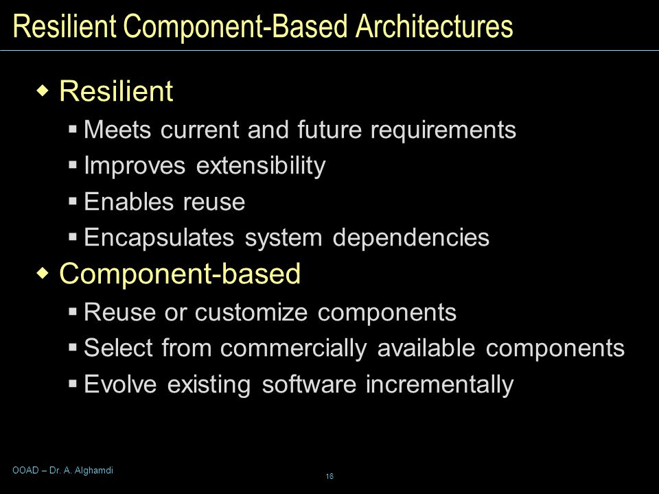 16 OOAD – Dr. A. Alghamdi Resilient Component-Based Architectures  Resilient  Meets current and future requirements  Improves extensibility  Enabl