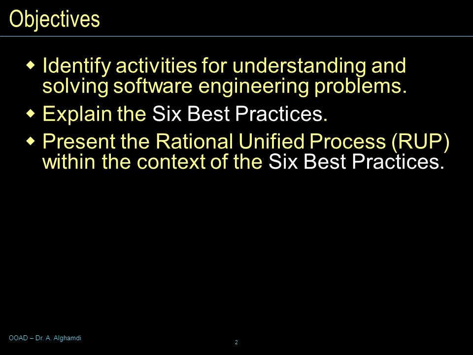 2 OOAD – Dr. A. Alghamdi Objectives  Identify activities for understanding and solving software engineering problems.  Explain the Six Best Practice