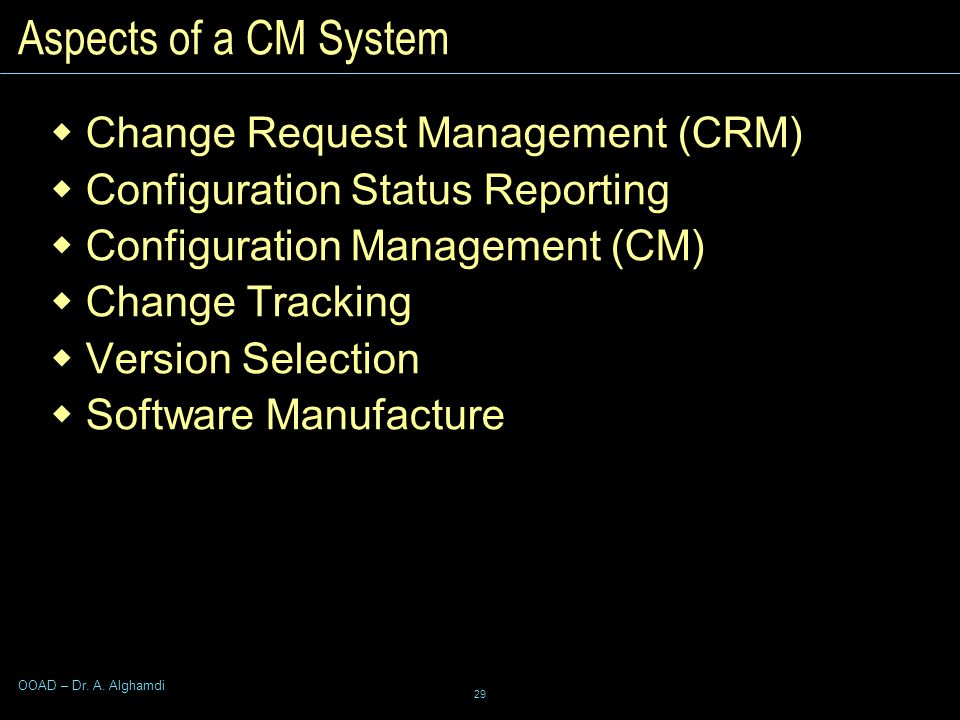 29 OOAD – Dr. A. Alghamdi Aspects of a CM System  Change Request Management (CRM)  Configuration Status Reporting  Configuration Management (CM) 