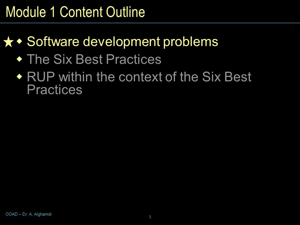3 OOAD – Dr. A. Alghamdi Module 1 Content Outline  Software development problems  The Six Best Practices  RUP within the context of the Six Best Pr
