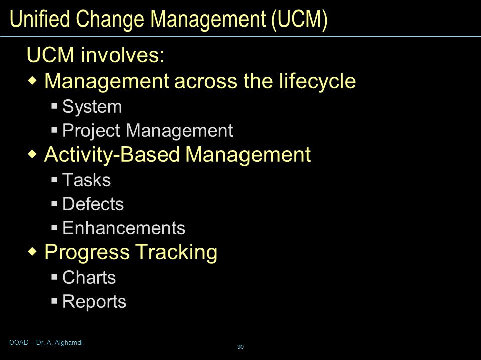 30 OOAD – Dr. A. Alghamdi Unified Change Management (UCM) UCM involves:  Management across the lifecycle  System  Project Management  Activity-Bas