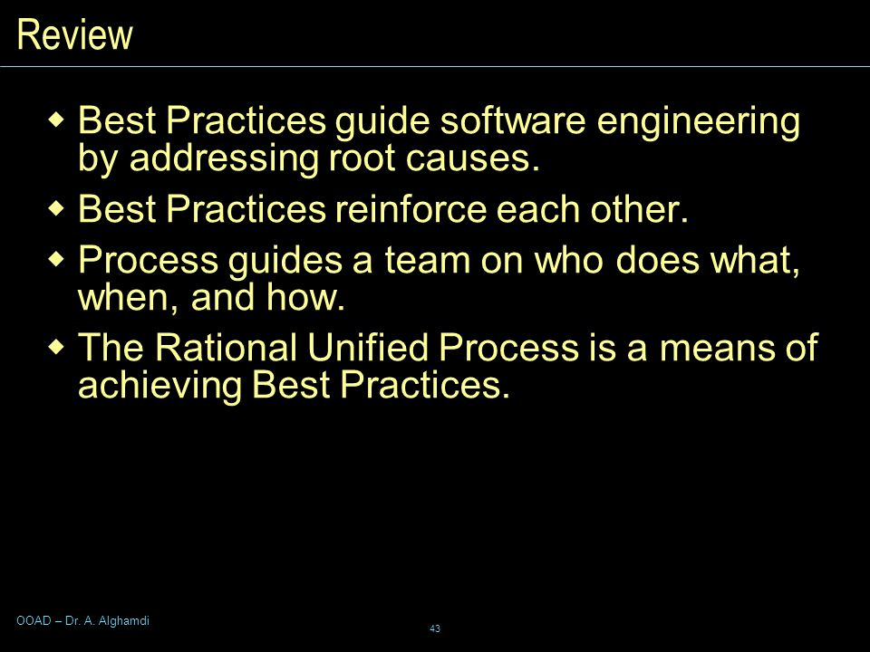 43 OOAD – Dr. A. Alghamdi Review  Best Practices guide software engineering by addressing root causes.  Best Practices reinforce each other.  Proce