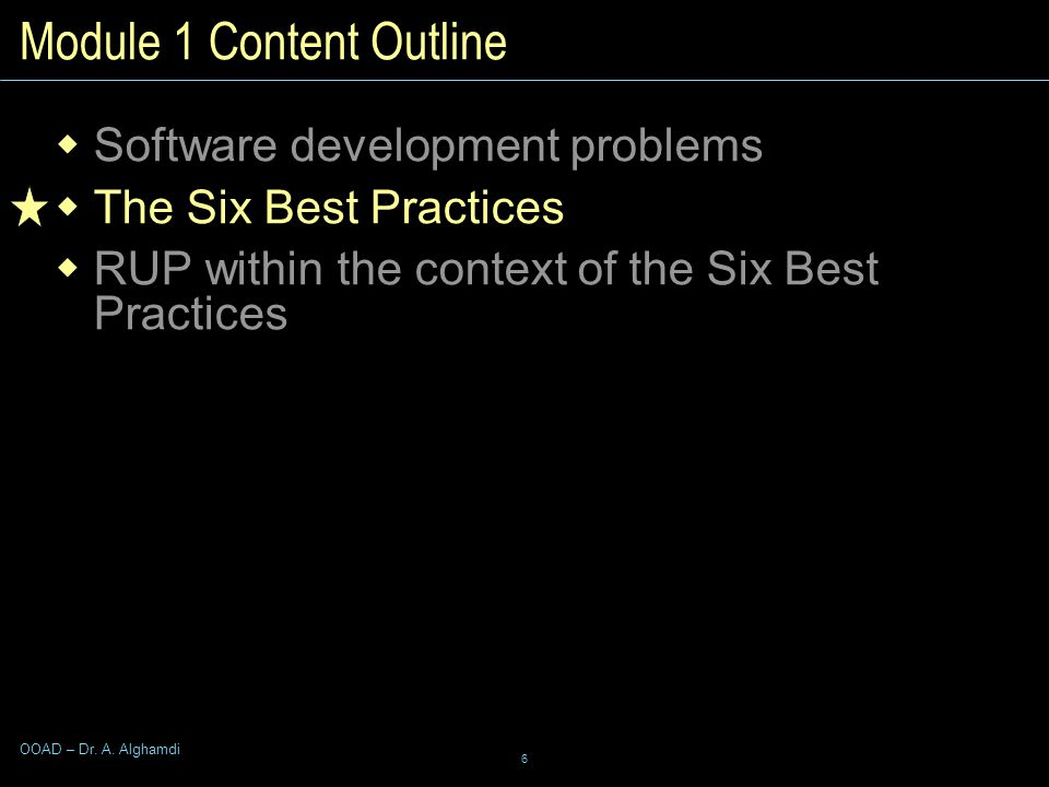 6 OOAD – Dr. A. Alghamdi Module 1 Content Outline  Software development problems  The Six Best Practices  RUP within the context of the Six Best Pr