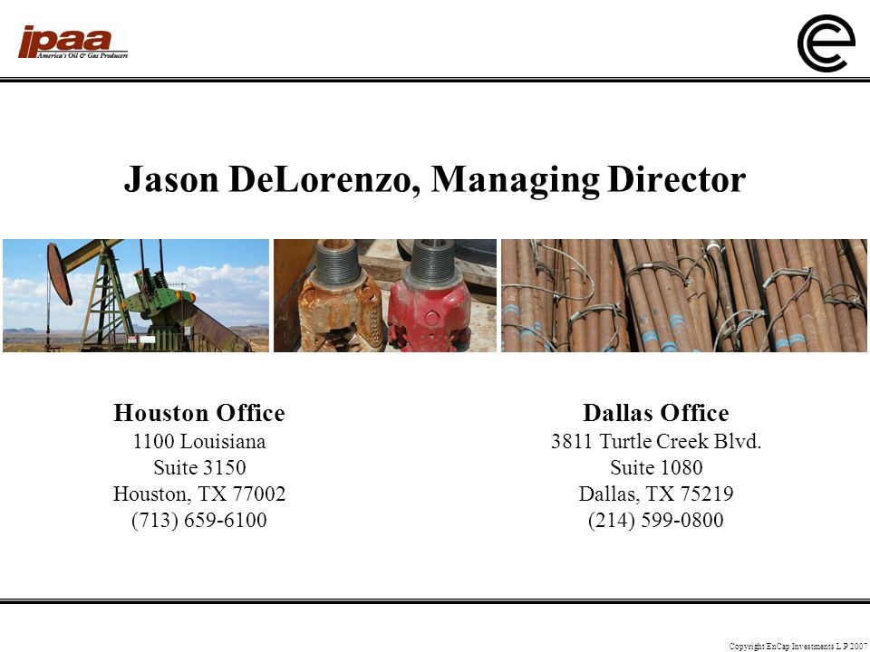 Jason DeLorenzo, Managing Director Copyright EnCap Investments L.P 2007 Houston Office 1100 Louisiana Suite 3150 Houston, TX 77002 (713) 659-6100 Dallas Office 3811 Turtle Creek Blvd.