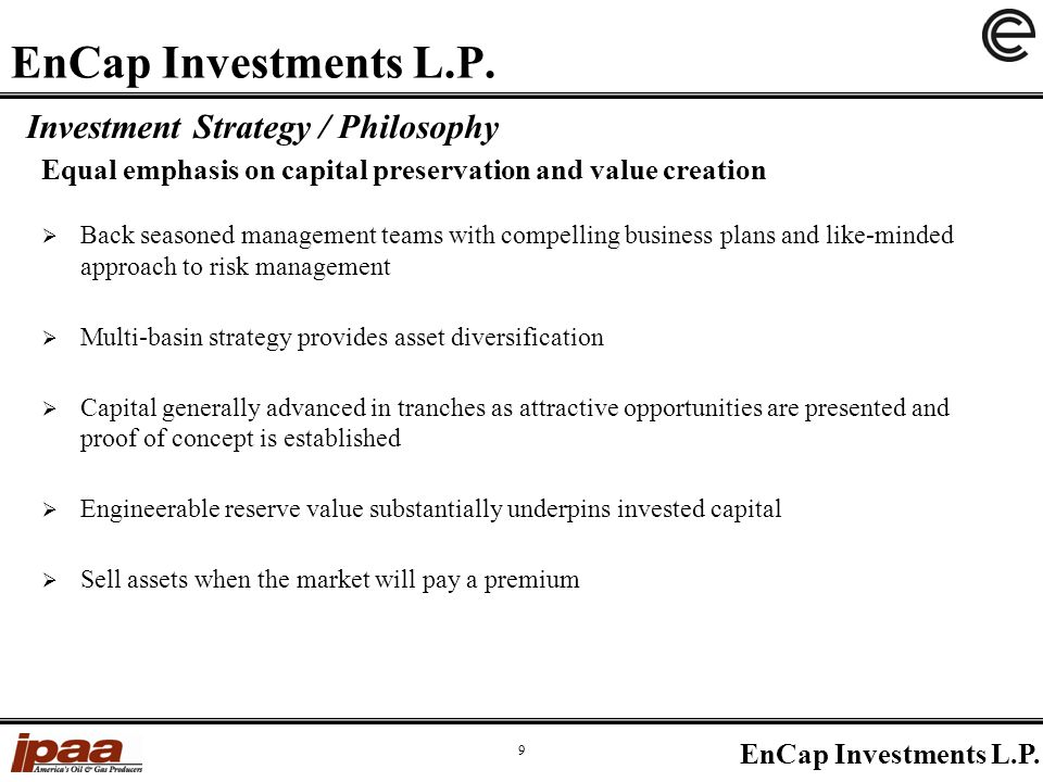 Equal emphasis on capital preservation and value creation Investment Strategy / Philosophy  Back seasoned management teams with compelling business plans and like-minded approach to risk management  Multi-basin strategy provides asset diversification  Capital generally advanced in tranches as attractive opportunities are presented and proof of concept is established  Engineerable reserve value substantially underpins invested capital  Sell assets when the market will pay a premium 9