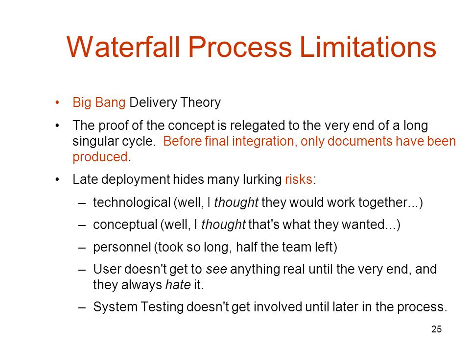 25 Waterfall Process Limitations Big Bang Delivery Theory The proof of the concept is relegated to the very end of a long singular cycle.