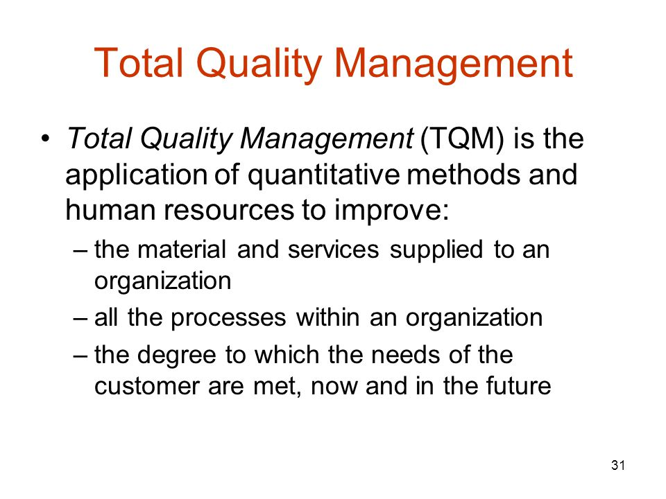 31 Total Quality Management Total Quality Management (TQM) is the application of quantitative methods and human resources to improve: –the material and services supplied to an organization –all the processes within an organization –the degree to which the needs of the customer are met, now and in the future
