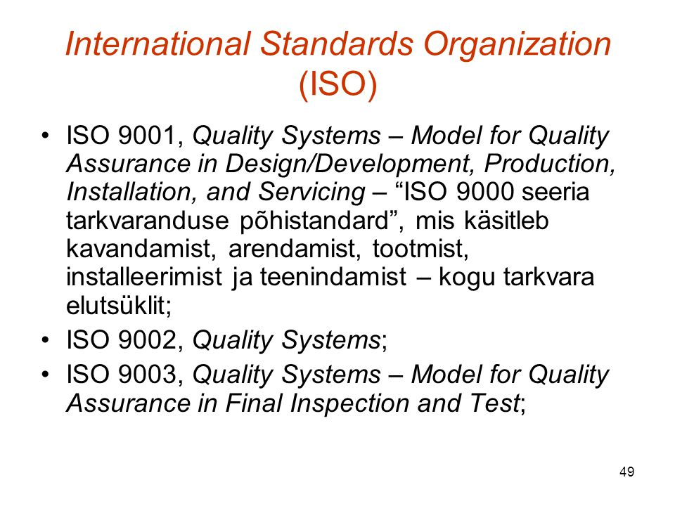 49 International Standards Organization (ISO) ISO 9001, Quality Systems – Model for Quality Assurance in Design/Development, Production, Installation, and Servicing – ISO 9000 seeria tarkvaranduse põhistandard , mis käsitleb kavandamist, arendamist, tootmist, installeerimist ja teenindamist – kogu tarkvara elutsüklit; ISO 9002, Quality Systems; ISO 9003, Quality Systems – Model for Quality Assurance in Final Inspection and Test;