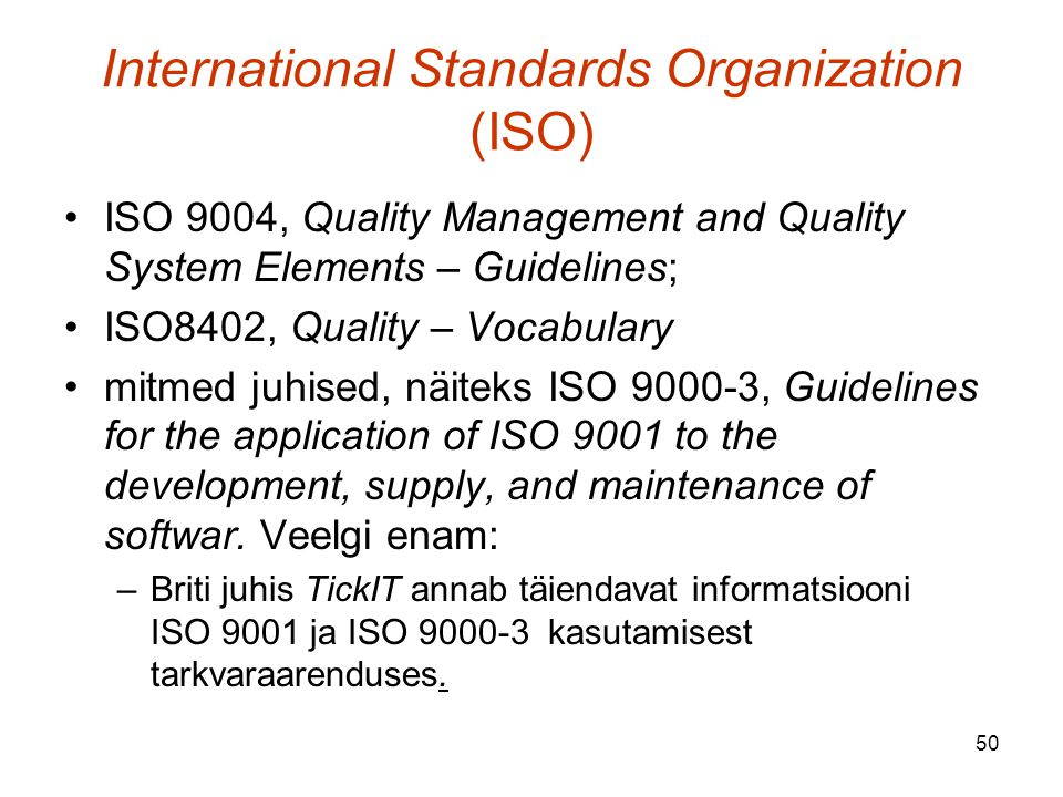 50 International Standards Organization (ISO) ISO 9004, Quality Management and Quality System Elements – Guidelines; ISO8402, Quality – Vocabulary mitmed juhised, näiteks ISO 9000-3, Guidelines for the application of ISO 9001 to the development, supply, and maintenance of softwar.