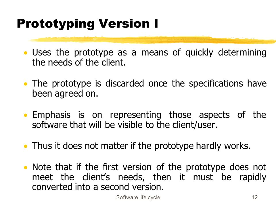 Software life cycle12 Prototyping Version I  Uses the prototype as a means of quickly determining the needs of the client.  The prototype is discard