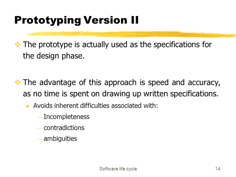 Software life cycle14 Prototyping Version II vThe prototype is actually used as the specifications for the design phase. vThe advantage of this approa