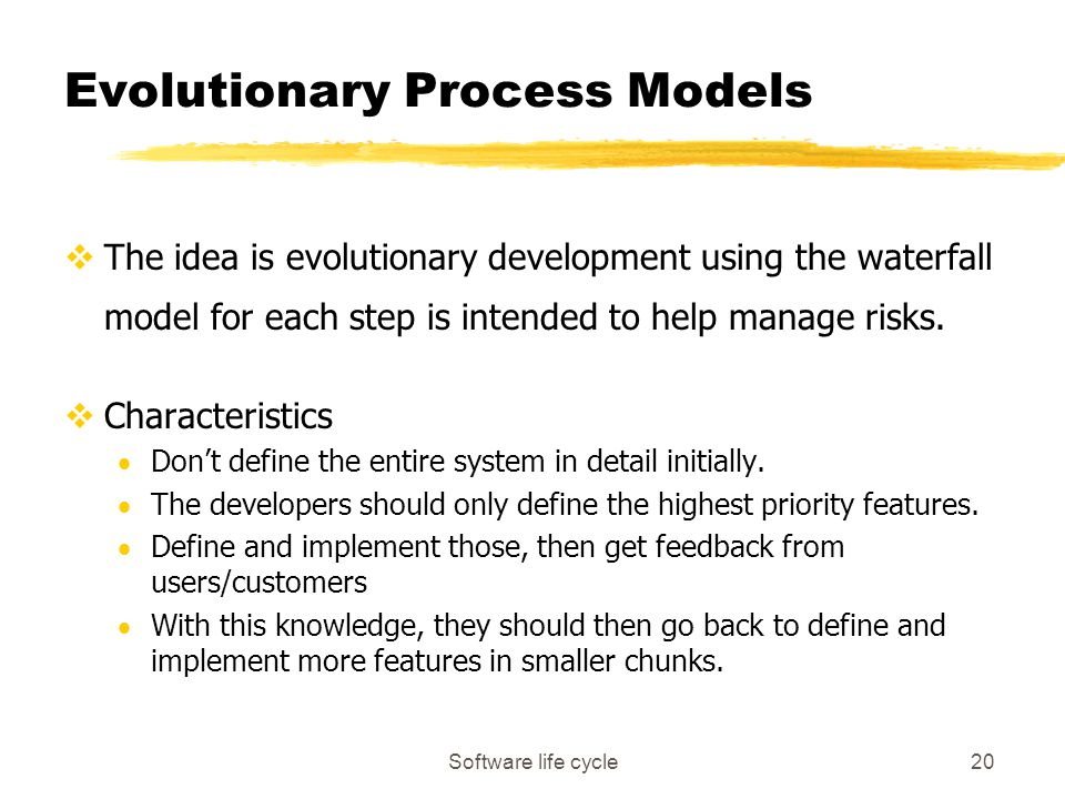 Software life cycle20 Evolutionary Process Models vThe idea is evolutionary development using the waterfall model for each step is intended to help manage risks.