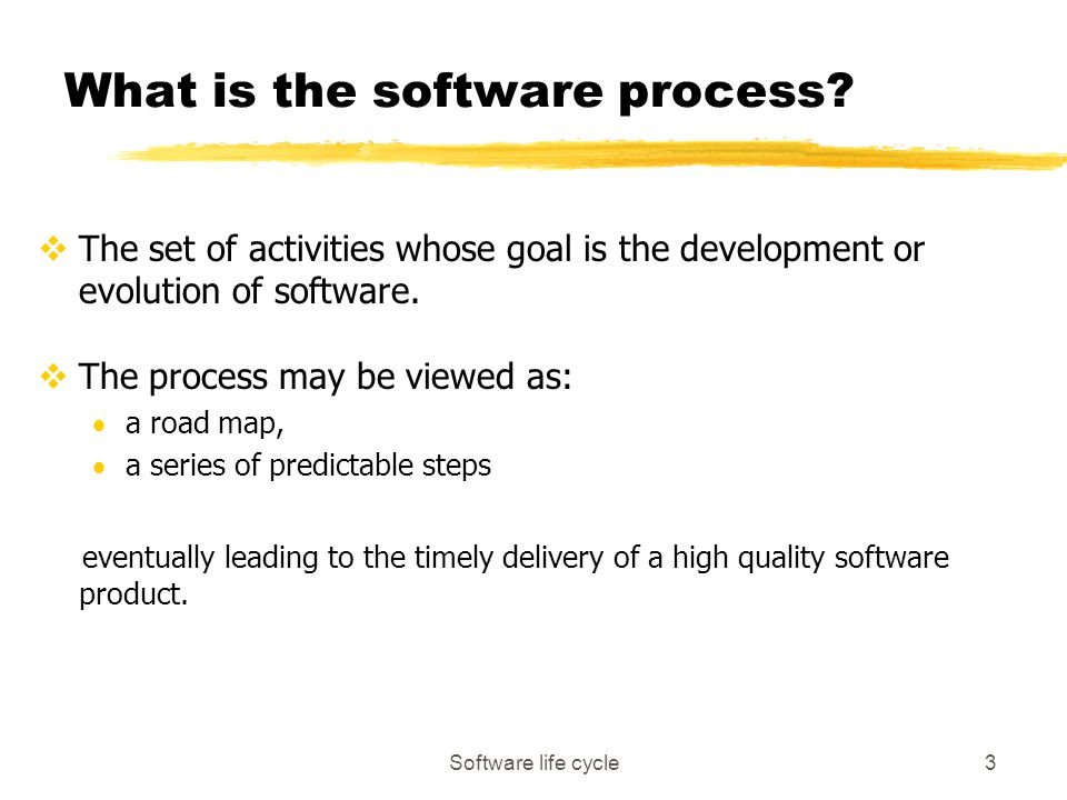 Software life cycle3 What is the software process? vThe set of activities whose goal is the development or evolution of software. vThe process may be