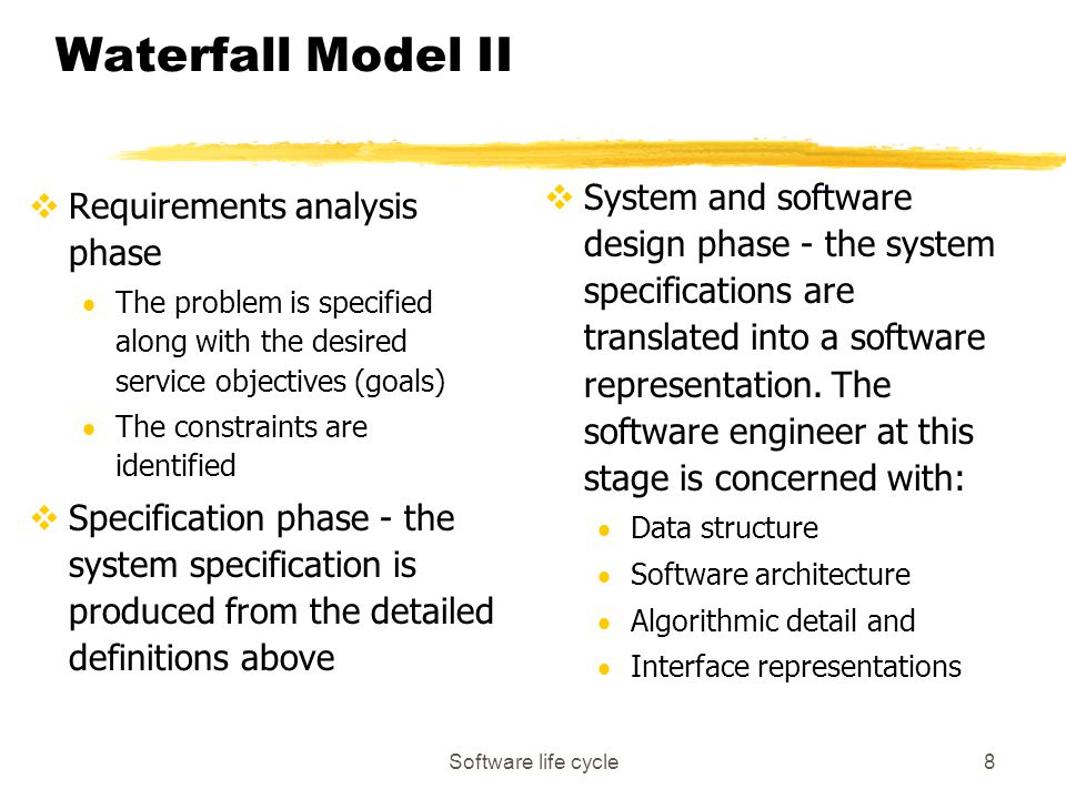 Software life cycle8 Waterfall Model II vRequirements analysis phase  The problem is specified along with the desired service objectives (goals)  The constraints are identified vSpecification phase - the system specification is produced from the detailed definitions above vSystem and software design phase - the system specifications are translated into a software representation.