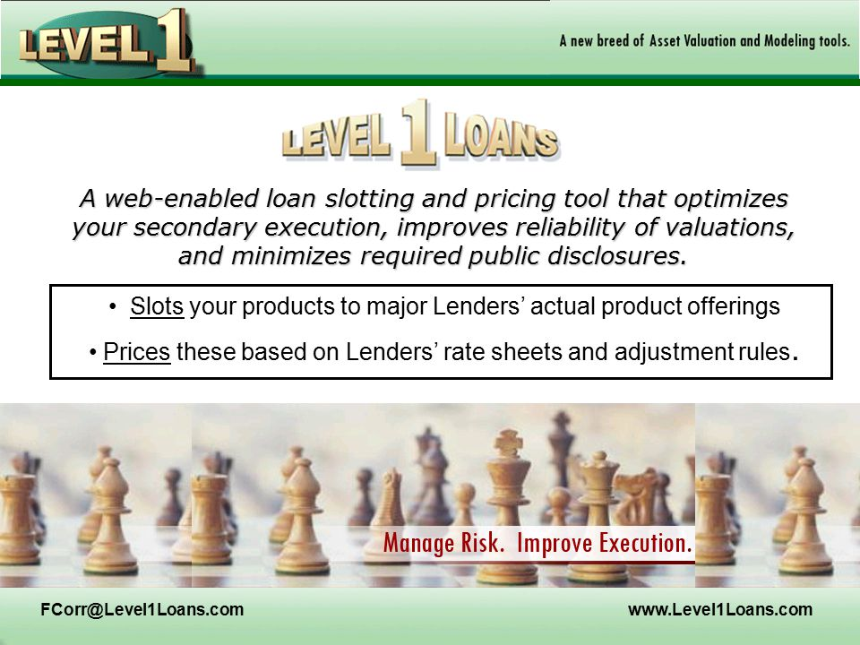FCorr@Level1Loans.comwww.Level1Loans.com A web-enabled loan slotting and pricing tool that optimizes your secondary execution, improves reliability of valuations, and minimizes required public disclosures.