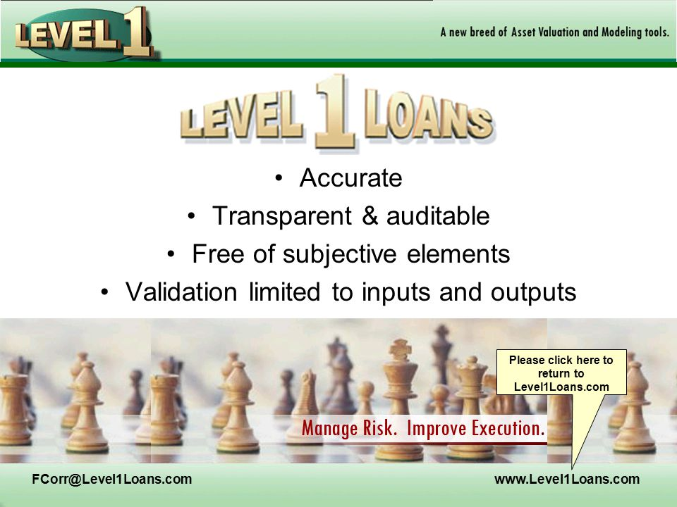 FCorr@Level1Loans.comwww.Level1Loans.com Accurate Transparent & auditable Free of subjective elements Validation limited to inputs and outputs Please click here to return to Level1Loans.com