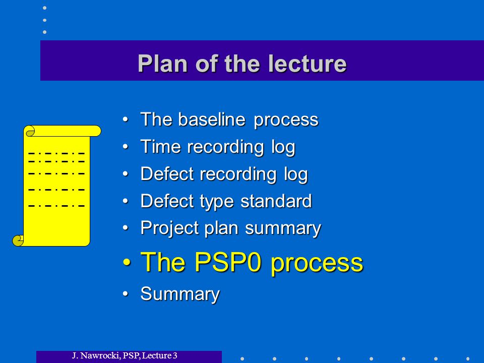 J. Nawrocki, PSP, Lecture 3 Plan of the lecture The baseline processThe baseline process Time recording logTime recording log Defect recording logDefe
