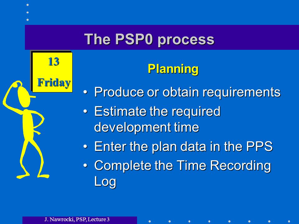 J. Nawrocki, PSP, Lecture 3 The PSP0 process Produce or obtain requirements Estimate the required development time Enter the plan data in the PPS Comp