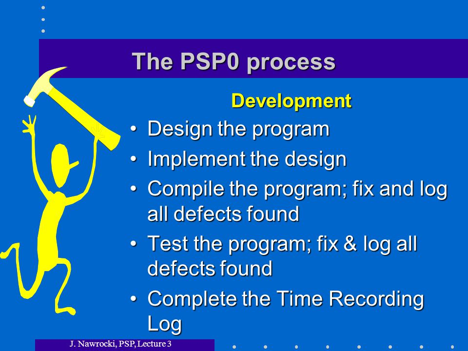 J. Nawrocki, PSP, Lecture 3 The PSP0 process Design the program Implement the design Compile the program; fix and log all defects found Test the progr