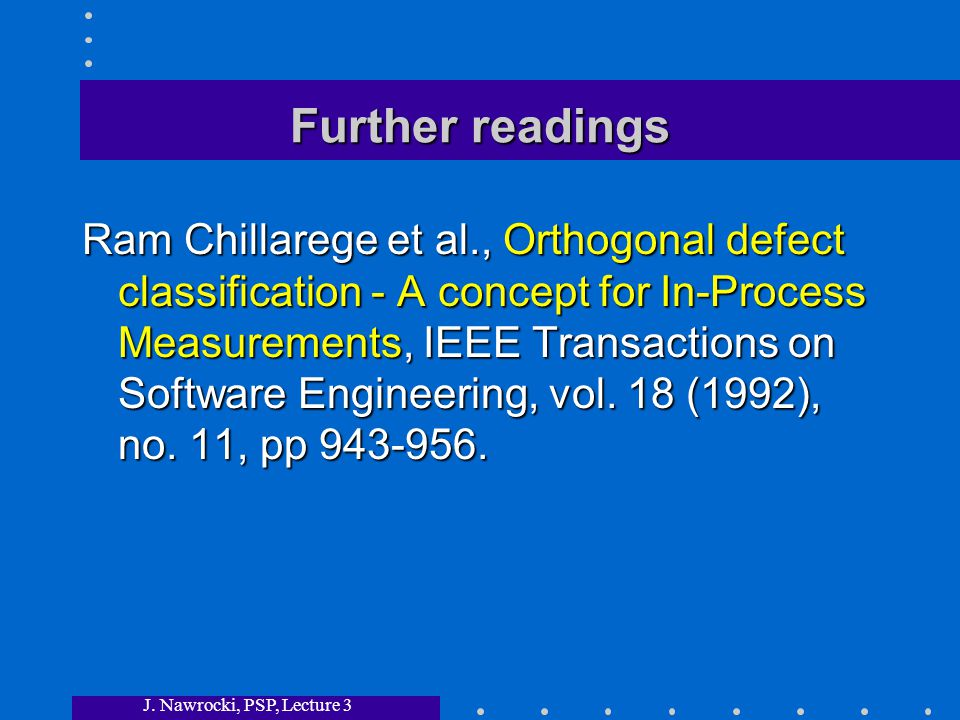 J. Nawrocki, PSP, Lecture 3 Further readings Ram Chillarege et al., Orthogonal defect classification - A concept for In-Process Measurements, IEEE Tra