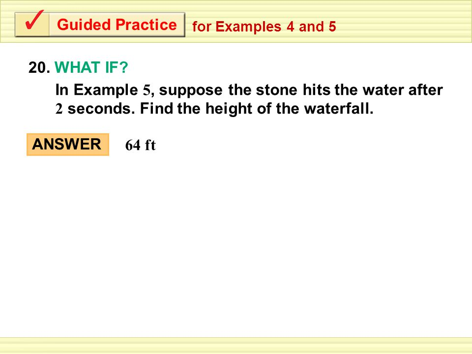 Guided Practice 20. WHAT IF? for Examples 4 and 5 ANSWER 64 ft In Example 5, suppose the stone hits the water after 2 seconds. Find the height of the
