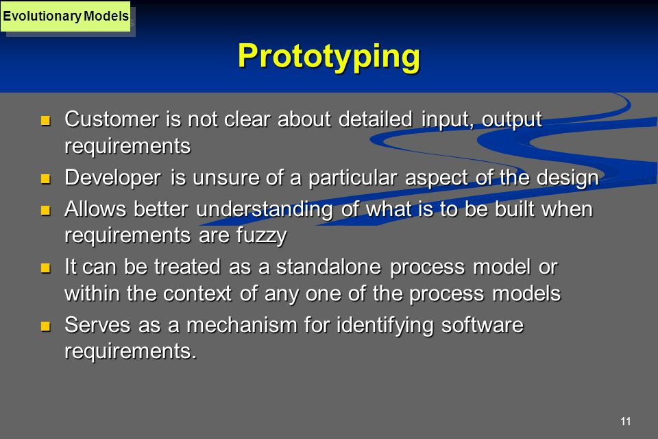 11 Prototyping Customer is not clear about detailed input, output requirements Customer is not clear about detailed input, output requirements Developer is unsure of a particular aspect of the design Developer is unsure of a particular aspect of the design Allows better understanding of what is to be built when requirements are fuzzy Allows better understanding of what is to be built when requirements are fuzzy It can be treated as a standalone process model or within the context of any one of the process models It can be treated as a standalone process model or within the context of any one of the process models Serves as a mechanism for identifying software requirements.