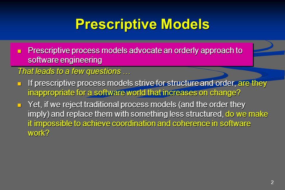2 Prescriptive Models Prescriptive process models advocate an orderly approach to software engineering Prescriptive process models advocate an orderly