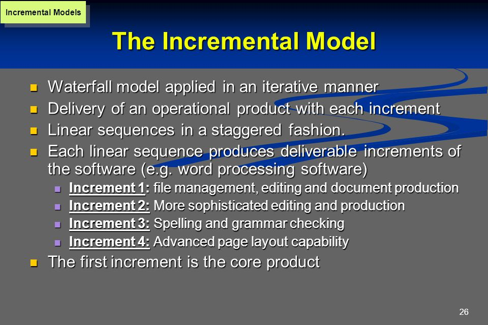 26 The Incremental Model Waterfall model applied in an iterative manner Waterfall model applied in an iterative manner Delivery of an operational product with each increment Delivery of an operational product with each increment Linear sequences in a staggered fashion.