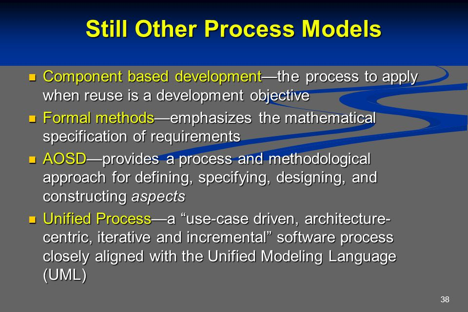 38 Still Other Process Models Component based development—the process to apply when reuse is a development objective Component based development—the p