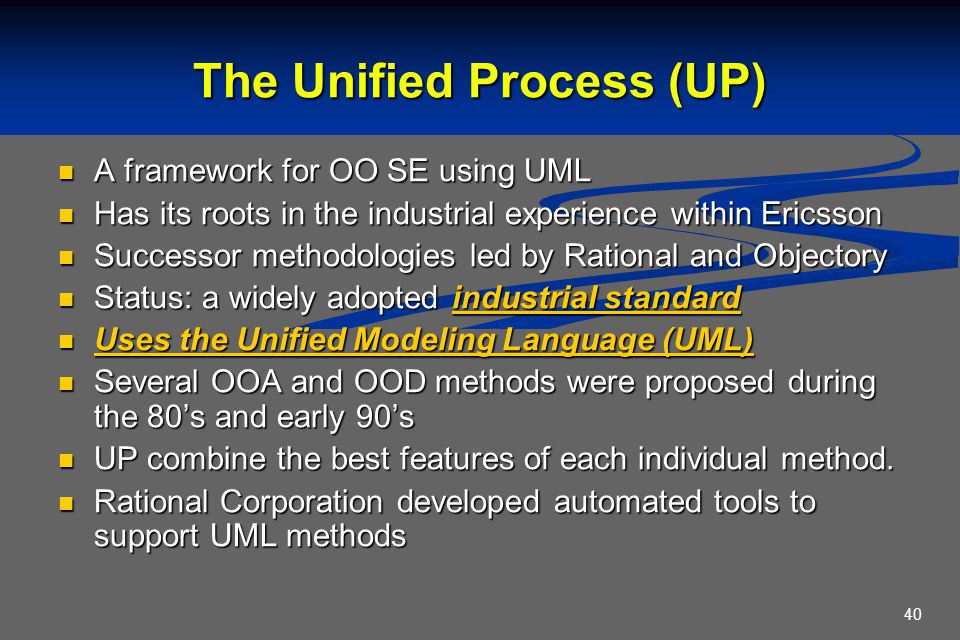 40 The Unified Process (UP) A framework for OO SE using UML A framework for OO SE using UML Has its roots in the industrial experience within Ericsson
