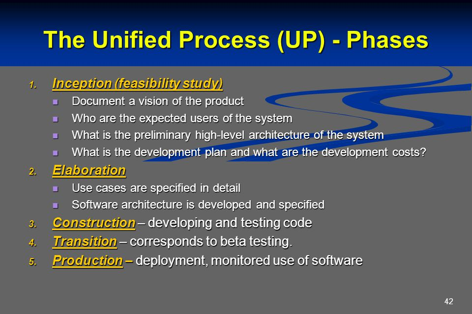 42 The Unified Process (UP) - Phases  Inception (feasibility study) Document a vision of the product Document a vision of the product Who are the expected users of the system Who are the expected users of the system What is the preliminary high-level architecture of the system What is the preliminary high-level architecture of the system What is the development plan and what are the development costs.