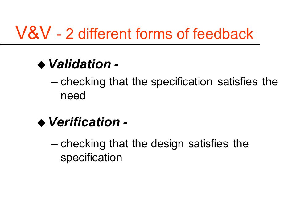V&V - 2 different forms of feedback u Validation - –checking that the specification satisfies the need u Verification - –checking that the design satisfies the specification