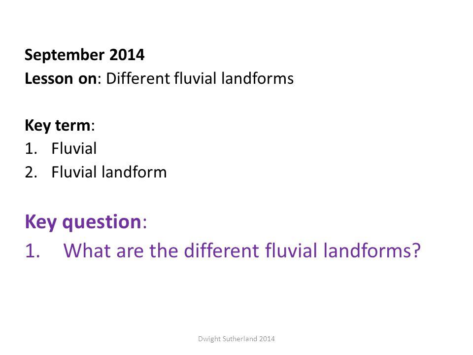 September 2014 Lesson on: Different fluvial landforms Key term: 1.Fluvial 2.Fluvial landform Key question: 1.What are the different fluvial landforms.