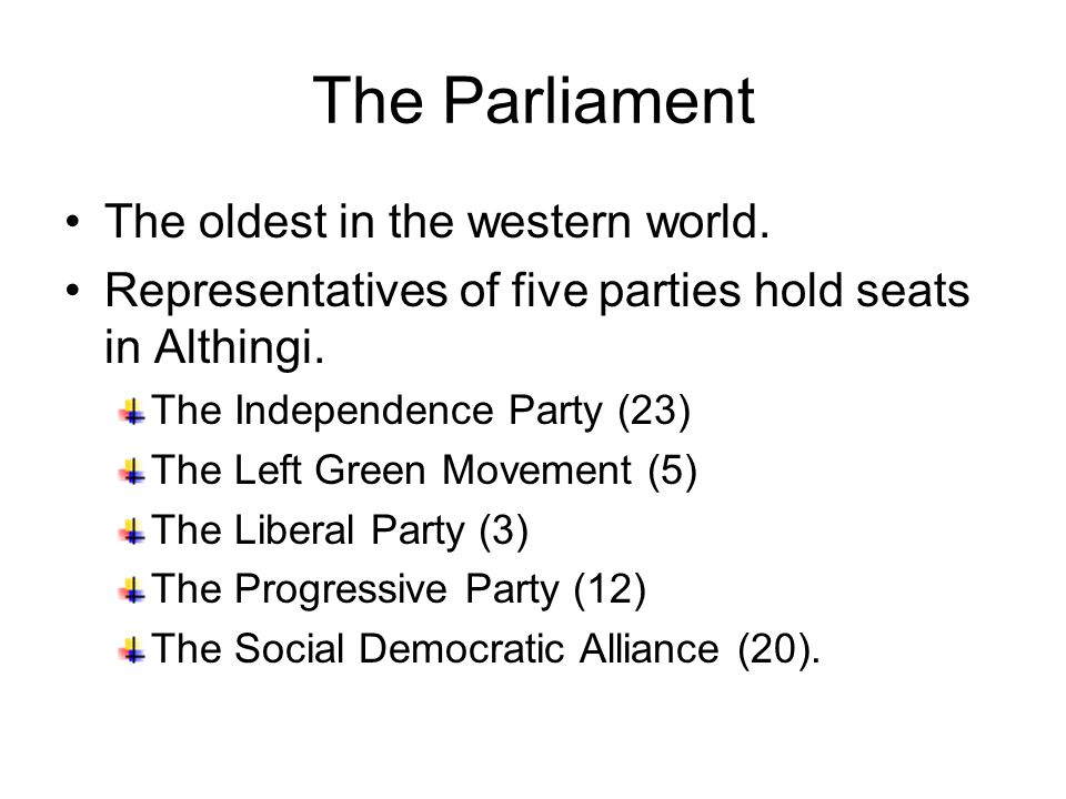 The Parliament The oldest in the western world. Representatives of five parties hold seats in Althingi. The Independence Party (23) The Left Green Mov