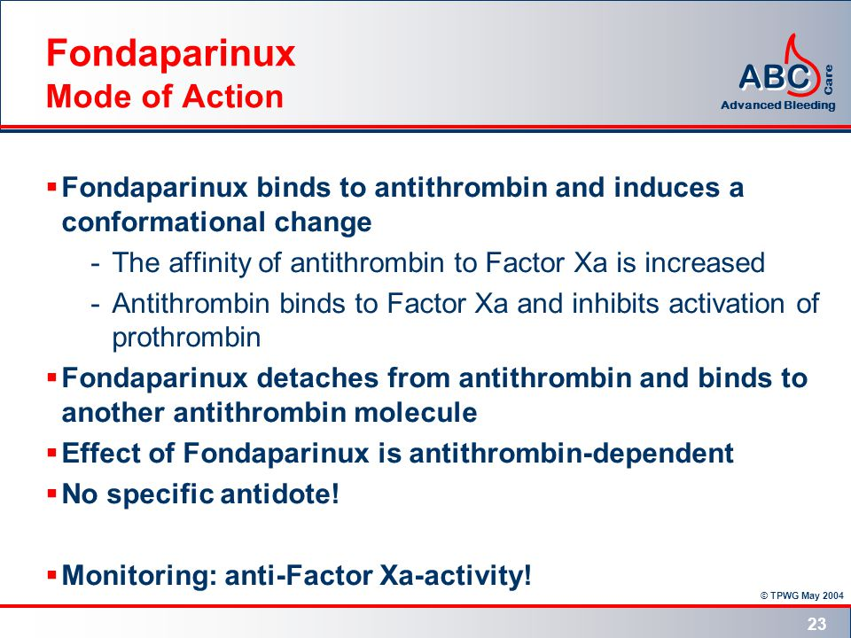 © TPWG May 2004 ABC Advanced Bleeding Care 23 Fondaparinux Mode of Action  Fondaparinux binds to antithrombin and induces a conformational change -The affinity of antithrombin to Factor Xa is increased -Antithrombin binds to Factor Xa and inhibits activation of prothrombin  Fondaparinux detaches from antithrombin and binds to another antithrombin molecule  Effect of Fondaparinux is antithrombin-dependent  No specific antidote.