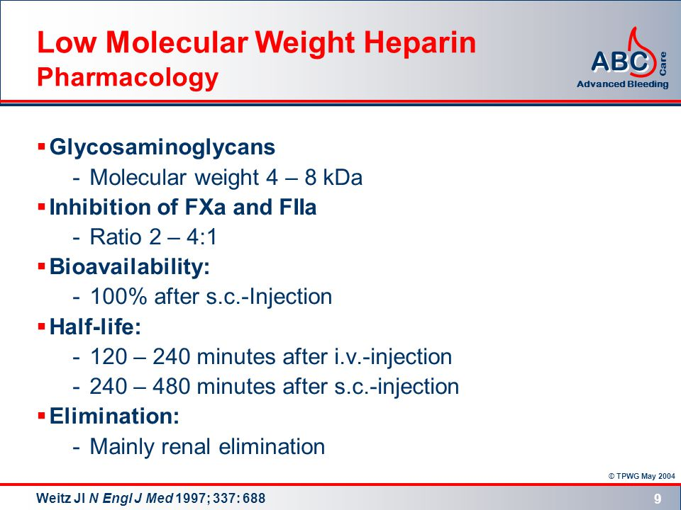 © TPWG May 2004 ABC Advanced Bleeding Care 9 Low Molecular Weight Heparin Pharmacology  Glycosaminoglycans -Molecular weight 4 – 8 kDa  Inhibition of FXa and FIIa -Ratio 2 – 4:1  Bioavailability: -100% after s.c.-Injection  Half-life: -120 – 240 minutes after i.v.-injection -240 – 480 minutes after s.c.-injection  Elimination: -Mainly renal elimination Weitz JI N Engl J Med 1997; 337: 688