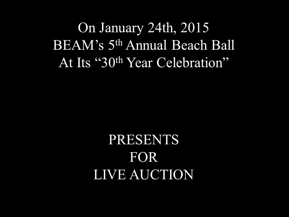 "On January 24th, 2015 BEAM's 5 th Annual Beach Ball At Its ""30 th Year Celebration"" PRESENTS FOR LIVE AUCTION"