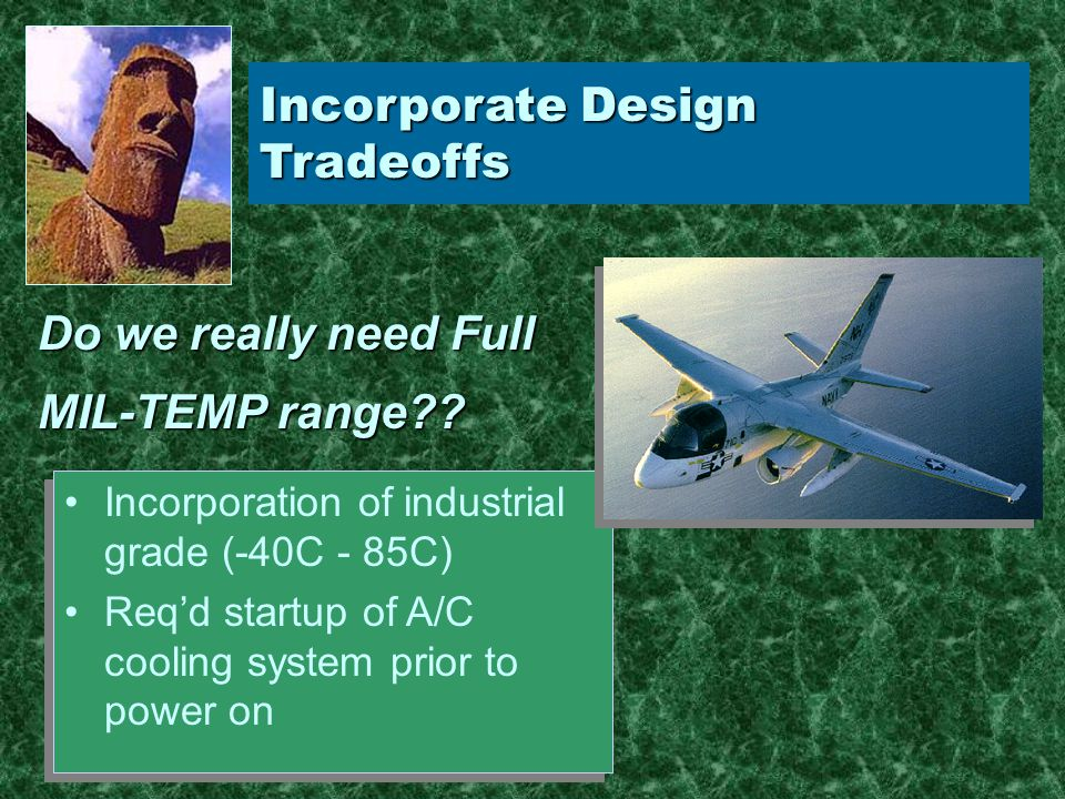 Incorporate Design Tradeoffs Incorporation of industrial grade (-40C - 85C) Req'd startup of A/C cooling system prior to power on Incorporation of industrial grade (-40C - 85C) Req'd startup of A/C cooling system prior to power on Do we really need Full MIL-TEMP range