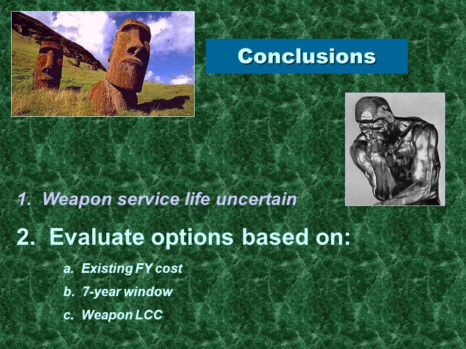 Conclusions 2. Evaluate options based on: a. Existing FY cost b. 7-year window c. Weapon LCC