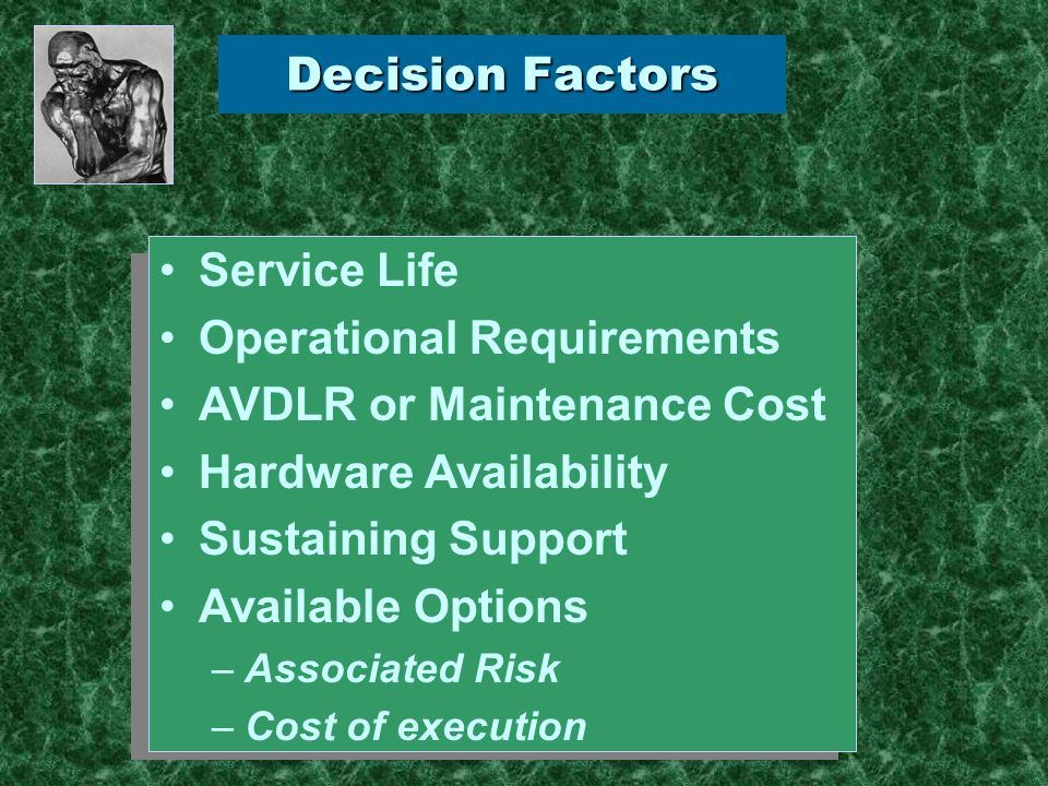 Decision Factors Service Life Operational Requirements AVDLR or Maintenance Cost Hardware Availability Sustaining Support Available Options –Associated Risk –Cost of execution