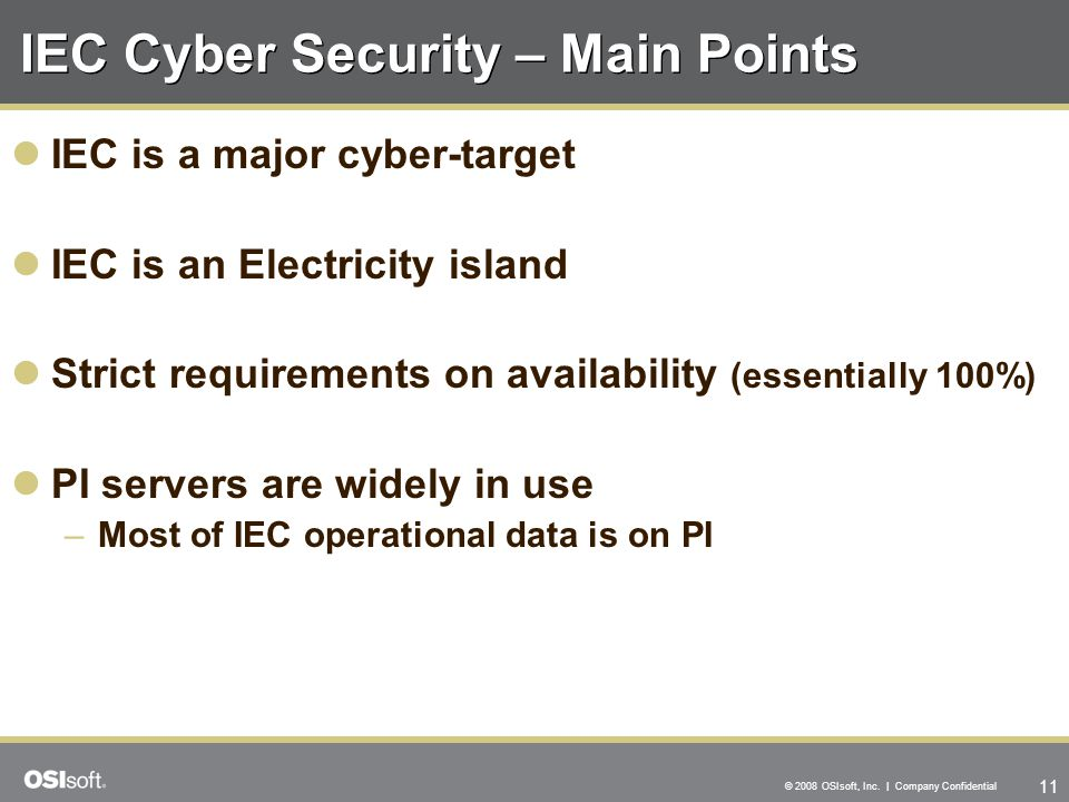 11 © 2008 OSIsoft, Inc. | Company Confidential IEC Cyber Security – Main Points IEC is a major cyber-target IEC is an Electricity island Strict requir