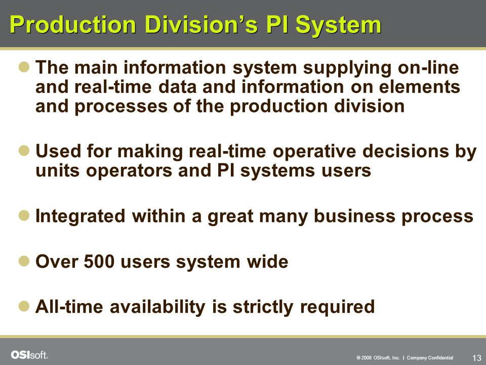 13 © 2008 OSIsoft, Inc. | Company Confidential Production Division's PI System The main information system supplying on-line and real-time data and in
