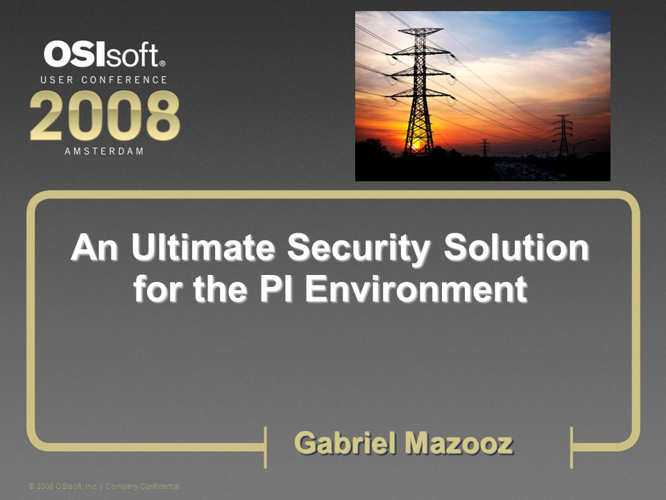 © 2008 OSIsoft, Inc. | Company Confidential Gabriel Mazooz An Ultimate Security Solution for the PI Environment