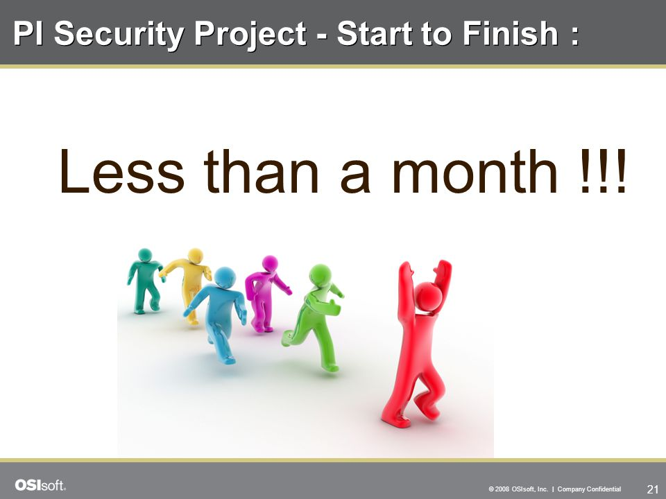 21 © 2008 OSIsoft, Inc. | Company Confidential PI Security Project - Start to Finish : Less than a month !!!