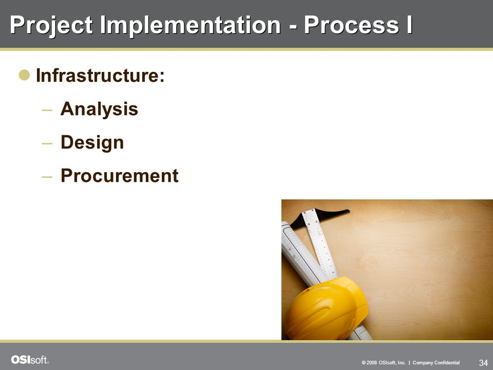 34 © 2008 OSIsoft, Inc. | Company Confidential Project Implementation - Process I Infrastructure: –Analysis –Design –Procurement