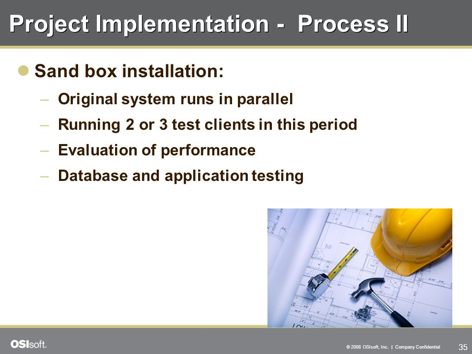 35 © 2008 OSIsoft, Inc. | Company Confidential Project Implementation - Process II Sand box installation: –Original system runs in parallel –Running 2