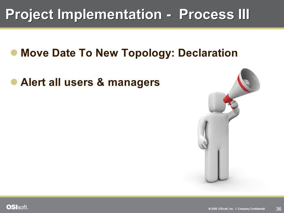 36 © 2008 OSIsoft, Inc. | Company Confidential Project Implementation - Process III Move Date To New Topology: Declaration Alert all users & managers